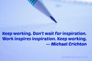 Keep Working. Don't wait for inspiration. Work inspires inspiration. Keep working. Michael Crichton, Lynette M Burrows
